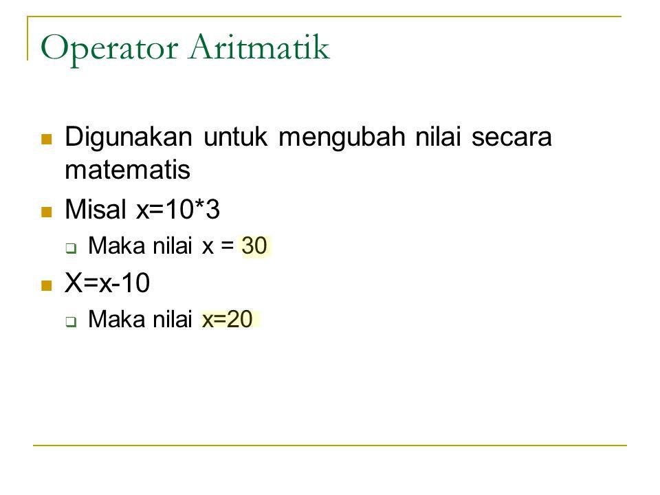 Operator Aritmatik Digunakan untuk mengubah nilai secara matematis Misal x=10*3  Maka nilai x = 30 X=x-10  Maka nilai x=20