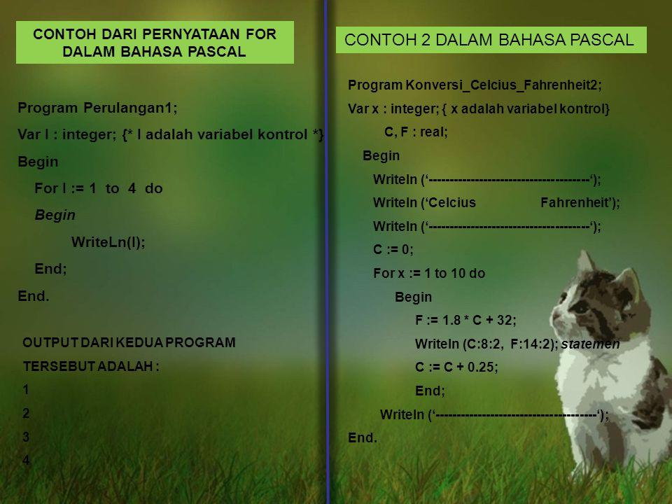 CONTOH DARI PERNYATAAN FOR DALAM BAHASA PASCAL Program Perulangan1; Var I : integer; {* I adalah variabel kontrol *} Begin For I := 1 to 4 do Begin WriteLn(I); End; End.