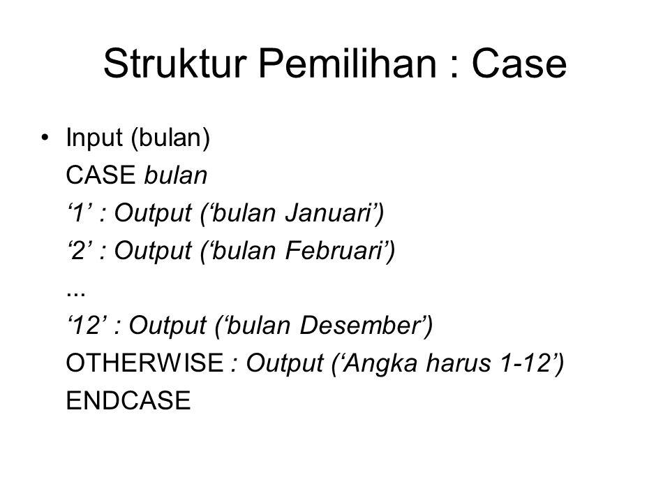 Struktur Pemilihan : Case Input (bulan) CASE bulan '1' : Output ('bulan Januari') '2' : Output ('bulan Februari')... '12' : Output ('bulan Desember')