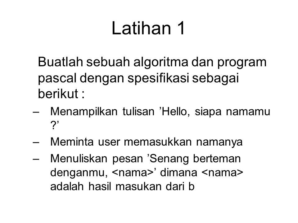 Latihan 1 Buatlah sebuah algoritma dan program pascal dengan spesifikasi sebagai berikut : –Menampilkan tulisan 'Hello, siapa namamu ?' –Meminta user