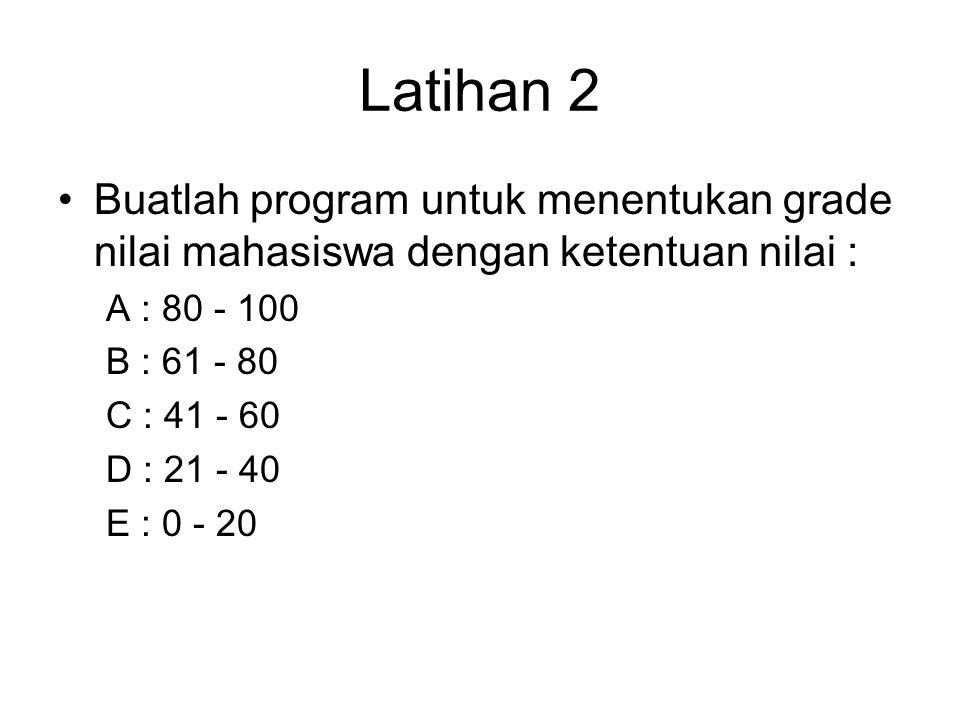 Latihan 2 Buatlah program untuk menentukan grade nilai mahasiswa dengan ketentuan nilai : A : 80 - 100 B : 61 - 80 C : 41 - 60 D : 21 - 40 E : 0 - 20