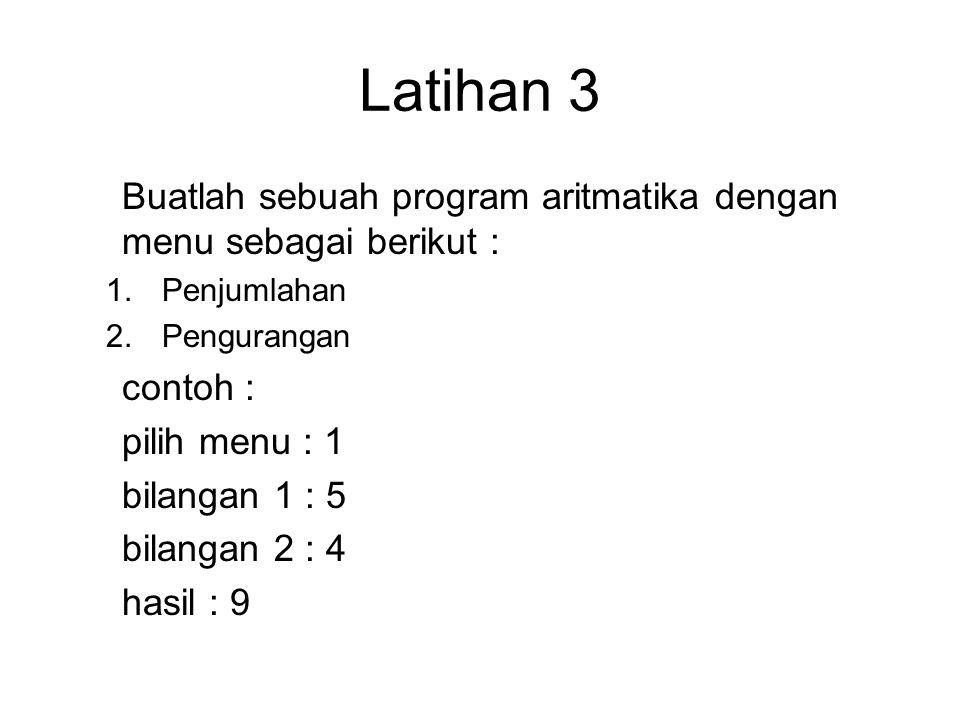 Latihan 3 Buatlah sebuah program aritmatika dengan menu sebagai berikut : 1.Penjumlahan 2.Pengurangan contoh : pilih menu : 1 bilangan 1 : 5 bilangan