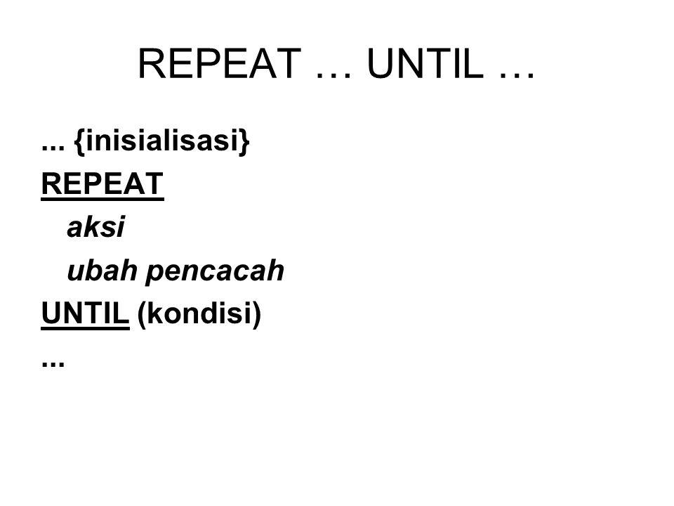 REPEAT … UNTIL …... {inisialisasi} REPEAT aksi ubah pencacah UNTIL (kondisi)...