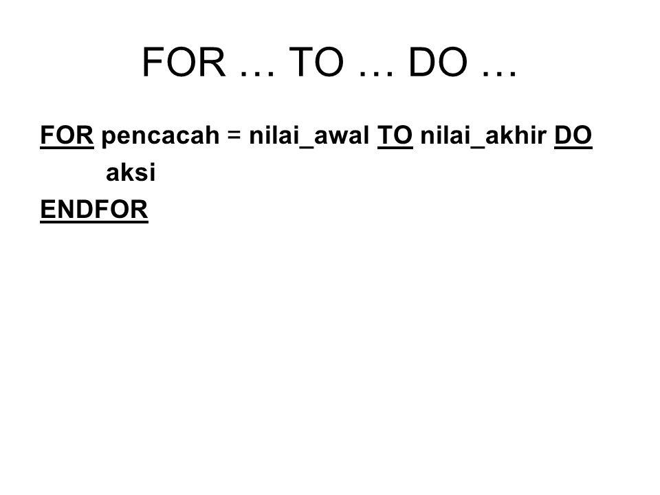 FOR … TO … DO … FOR pencacah = nilai_awal TO nilai_akhir DO aksi ENDFOR