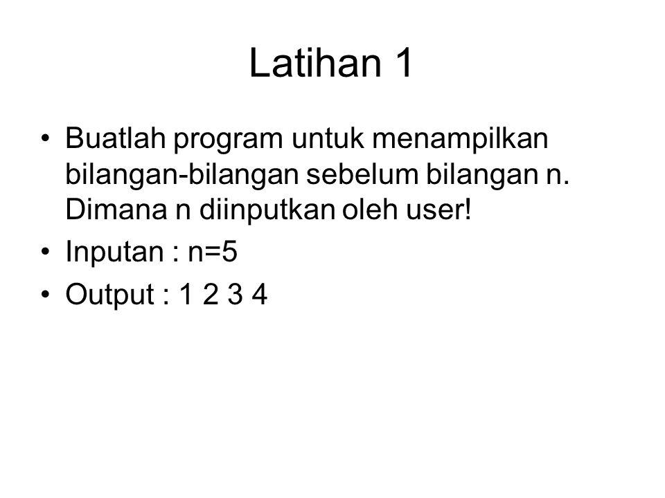 Latihan 1 Buatlah program untuk menampilkan bilangan-bilangan sebelum bilangan n. Dimana n diinputkan oleh user! Inputan : n=5 Output : 1 2 3 4