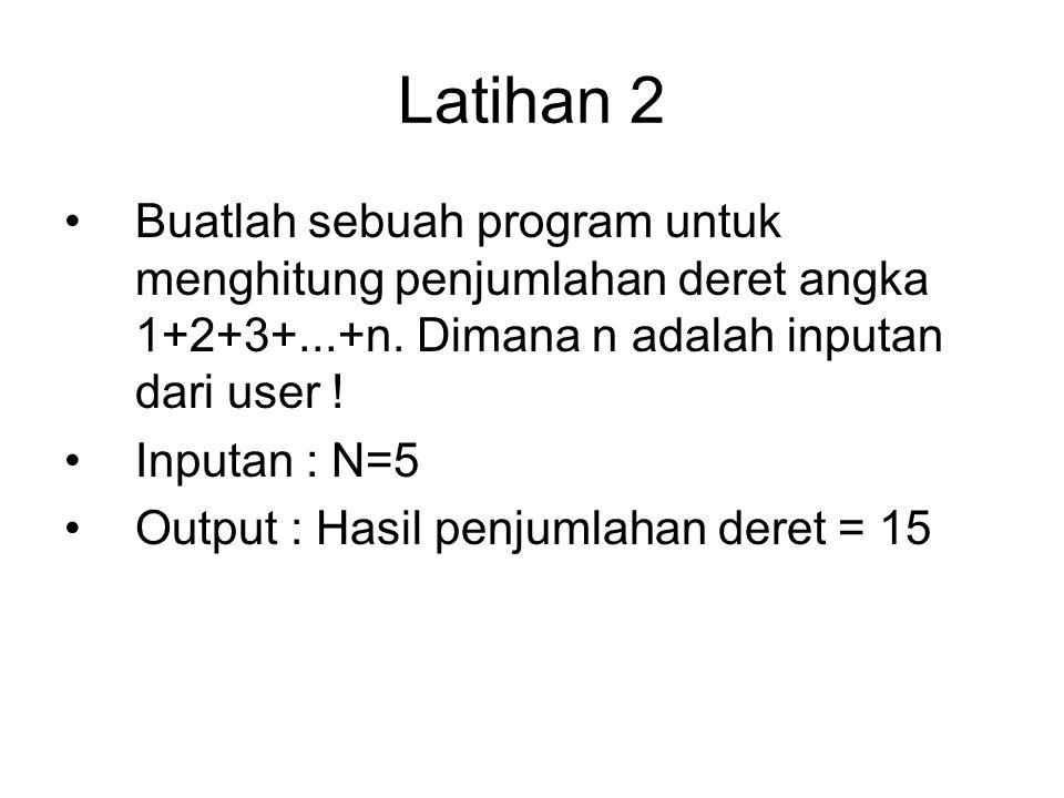 Latihan 2 Buatlah sebuah program untuk menghitung penjumlahan deret angka 1+2+3+...+n. Dimana n adalah inputan dari user ! Inputan : N=5 Output : Hasi