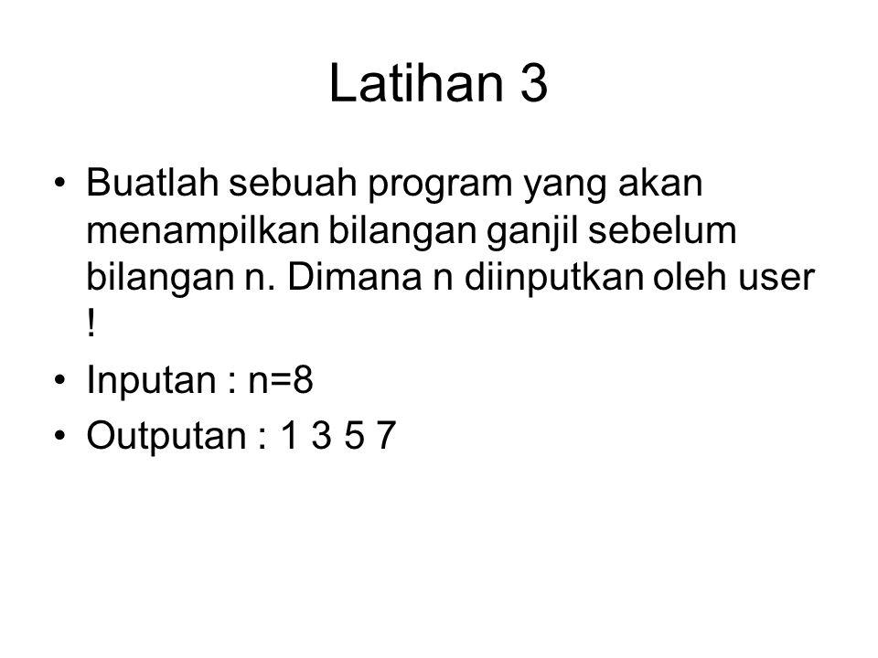 Latihan 3 Buatlah sebuah program yang akan menampilkan bilangan ganjil sebelum bilangan n. Dimana n diinputkan oleh user ! Inputan : n=8 Outputan : 1