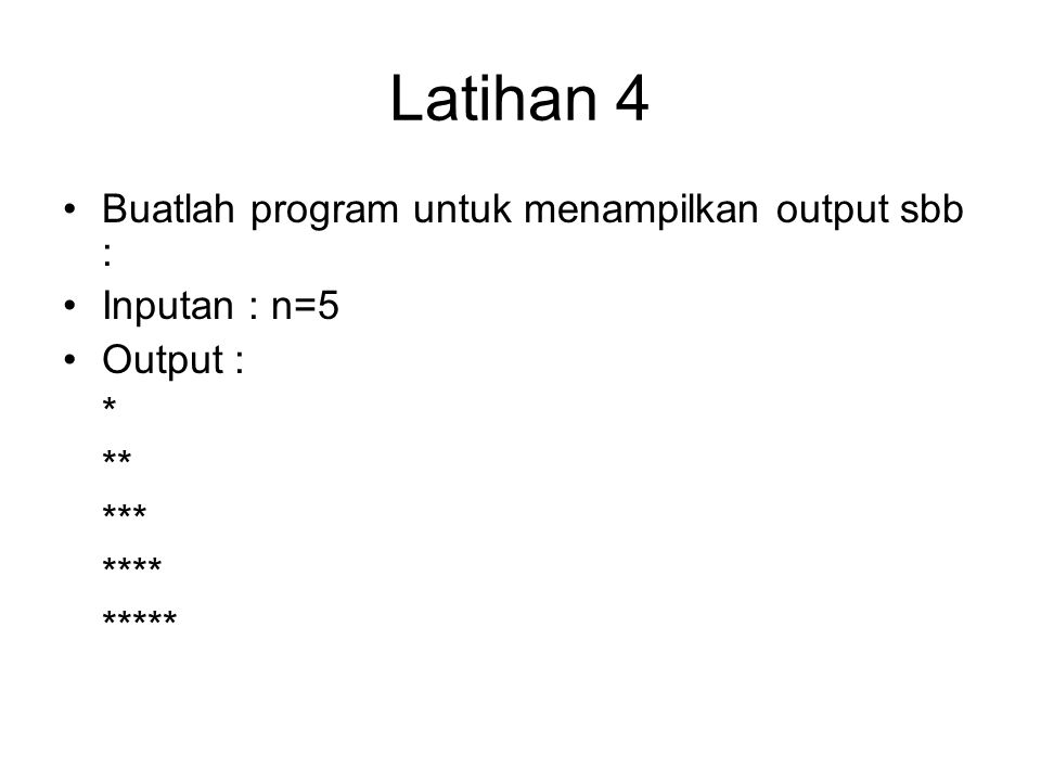 Latihan 4 Buatlah program untuk menampilkan output sbb : Inputan : n=5 Output : * ** *** **** *****
