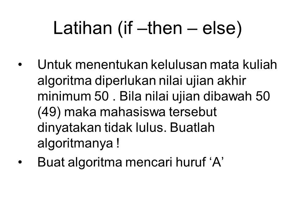 Latihan (if –then – else) Untuk menentukan kelulusan mata kuliah algoritma diperlukan nilai ujian akhir minimum 50. Bila nilai ujian dibawah 50 (49) m