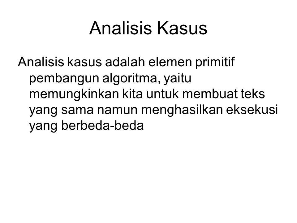 Analisis Kasus Analisis kasus adalah elemen primitif pembangun algoritma, yaitu memungkinkan kita untuk membuat teks yang sama namun menghasilkan ekse