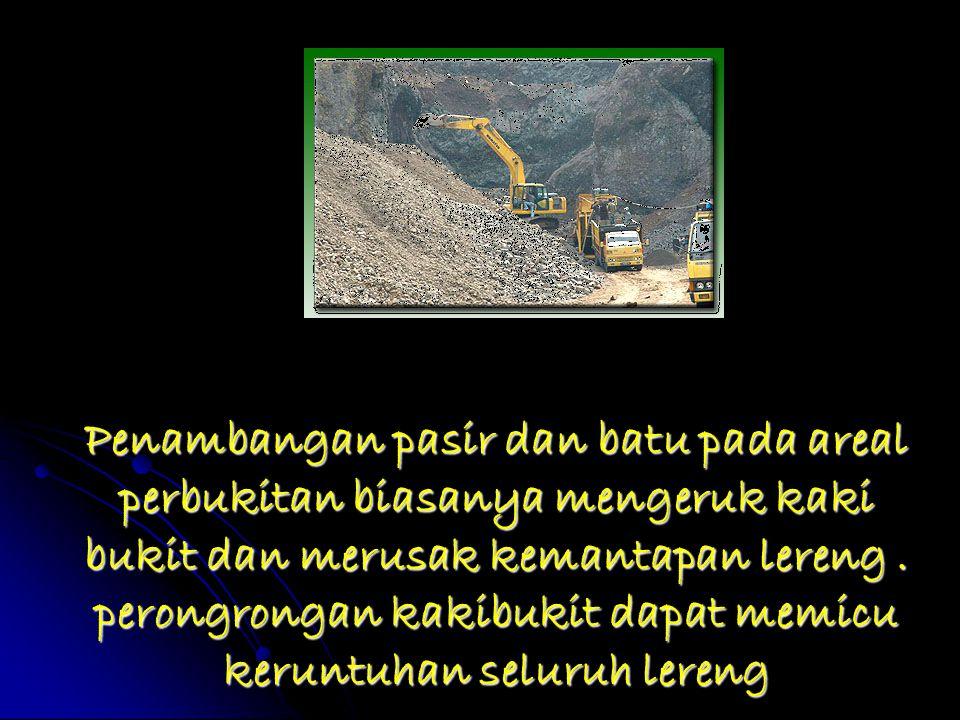 Penambangan pasir dan batu pada areal perbukitan biasanya mengeruk kaki bukit dan merusak kemantapan lereng. perongrongan kakibukit dapat memicu kerun
