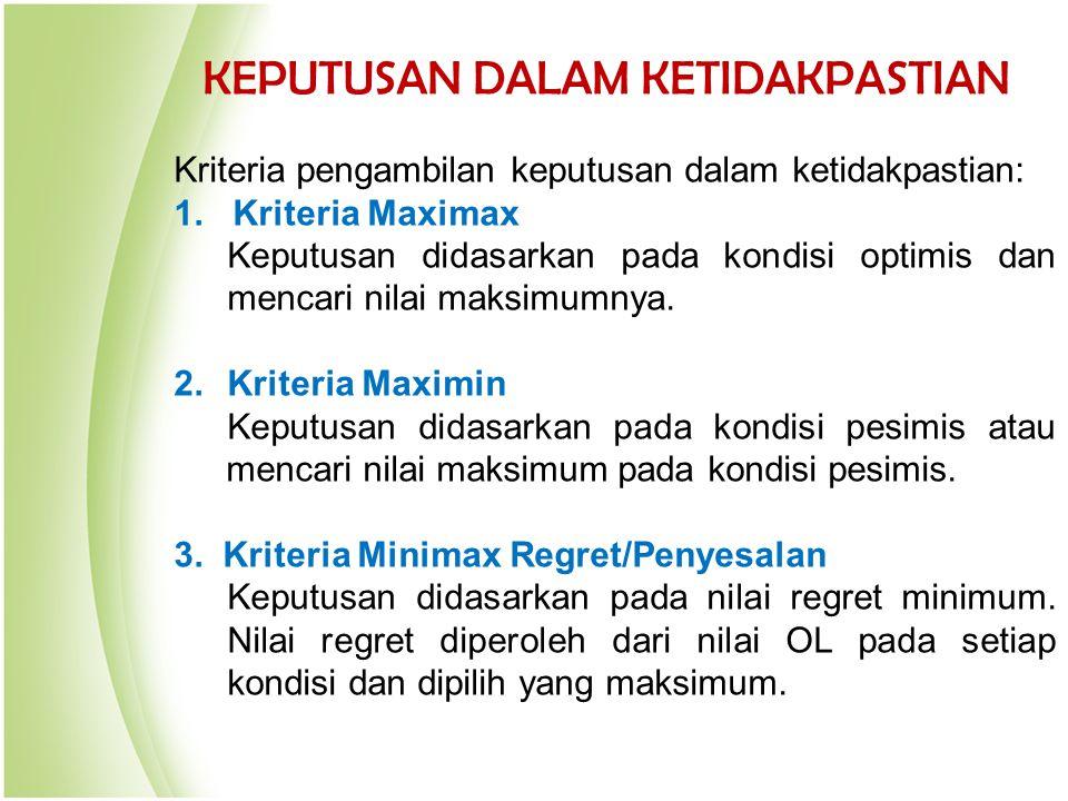 KEPUTUSAN DALAM KETIDAKPASTIAN Kriteria pengambilan keputusan dalam ketidakpastian: 1. Kriteria Maximax Keputusan didasarkan pada kondisi optimis dan