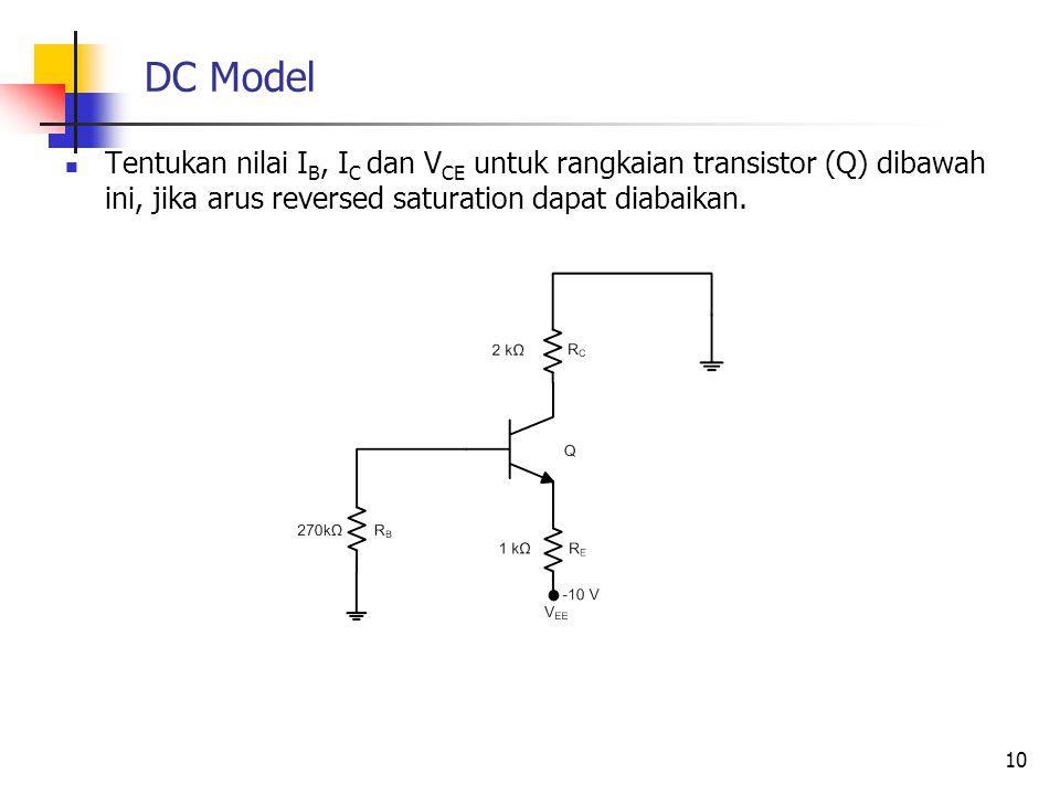 DC Model Tentukan nilai I B, I C dan V CE untuk rangkaian transistor (Q) dibawah ini, jika arus reversed saturation dapat diabaikan. 10