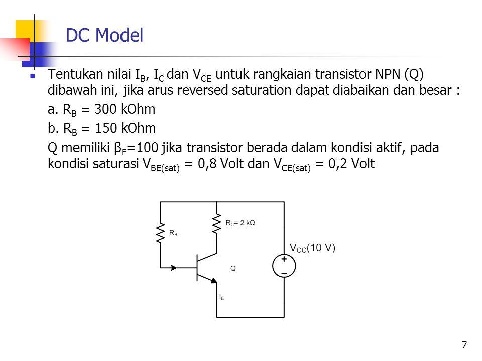 DC Model Tentukan nilai I B, I C dan V CE untuk rangkaian transistor NPN (Q) dibawah ini, jika arus reversed saturation dapat diabaikan dan besar : a.
