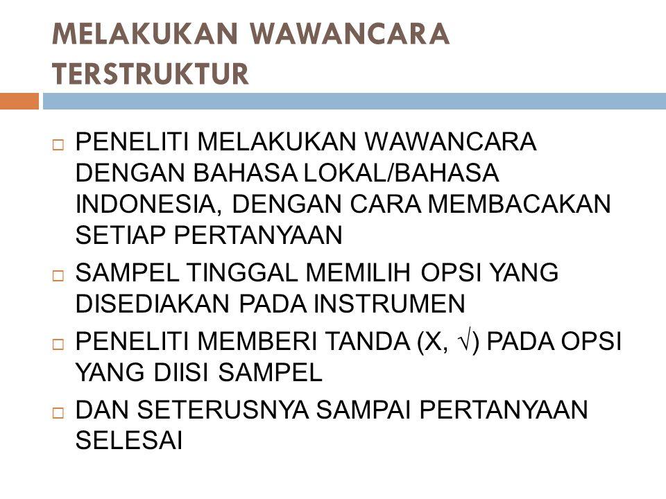 MELAKUKAN WAWANCARA TERSTRUKTUR  PENELITI MELAKUKAN WAWANCARA DENGAN BAHASA LOKAL/BAHASA INDONESIA, DENGAN CARA MEMBACAKAN SETIAP PERTANYAAN  SAMPEL