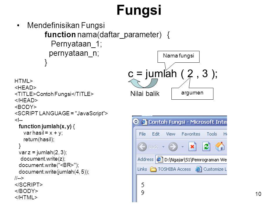 10 Fungsi Mendefinisikan Fungsi function nama(daftar_parameter) { Pernyataan_1; pernyataan_n; } c = jumlah ( 2, 3 ); Nama fungsi argumen Nilai balik H