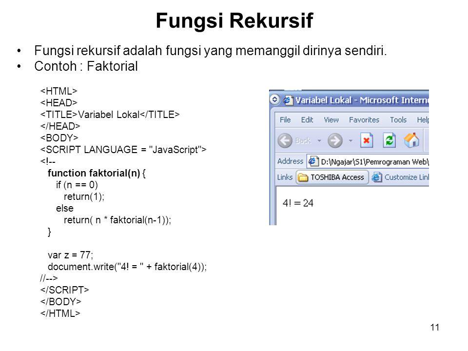 11 Fungsi Rekursif Fungsi rekursif adalah fungsi yang memanggil dirinya sendiri. Contoh : Faktorial Variabel Lokal <!-- function faktorial(n) { if (n