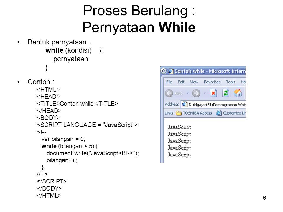 7 Proses Berulang : Pernyataan Do….While Bentuk pernyataan : do { blok pernyataan } while (kondisi) ; Contoh : Contoh do while <!-- var bilangan = 1; do { document.write(bilangan + ); bilangan++; } while (bilangan < 6); //-->