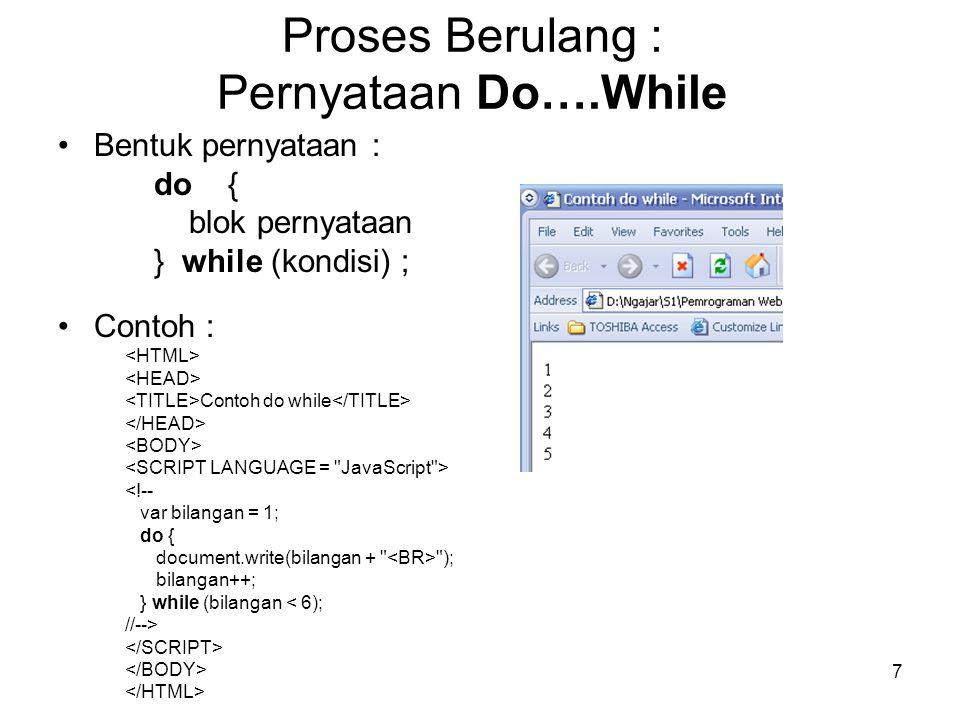 7 Proses Berulang : Pernyataan Do….While Bentuk pernyataan : do { blok pernyataan } while (kondisi) ; Contoh : Contoh do while <!-- var bilangan = 1;