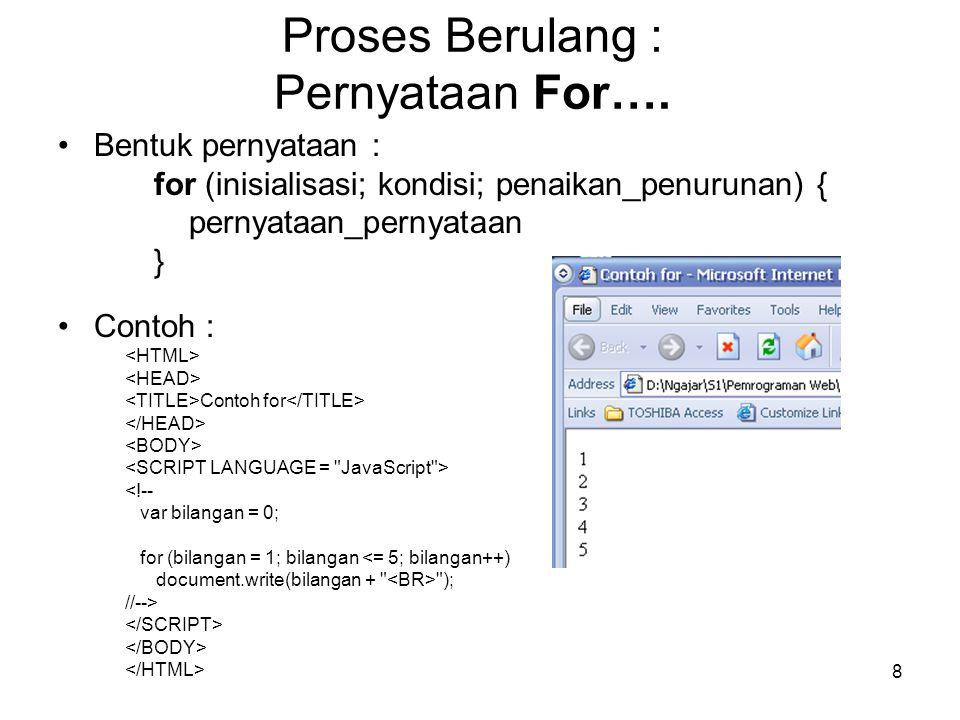8 Proses Berulang : Pernyataan For…. Bentuk pernyataan : for (inisialisasi; kondisi; penaikan_penurunan) { pernyataan_pernyataan } Contoh : Contoh for