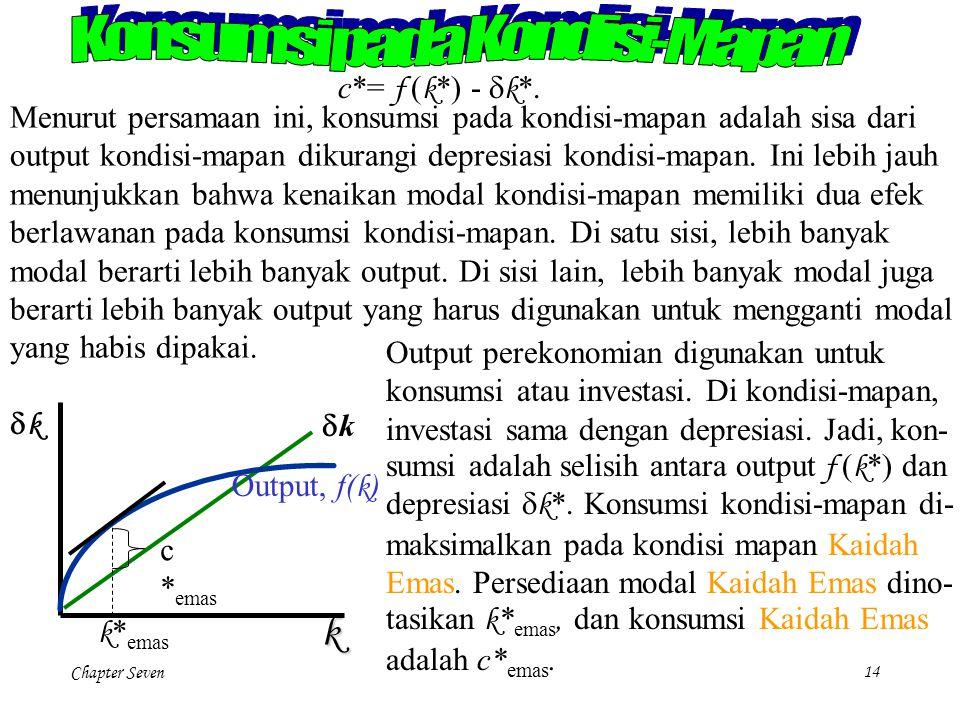 Chapter Seven 14 c*= f ( k *) -  k *. Menurut persamaan ini, konsumsi pada kondisi-mapan adalah sisa dari output kondisi-mapan dikurangi depresiasi k