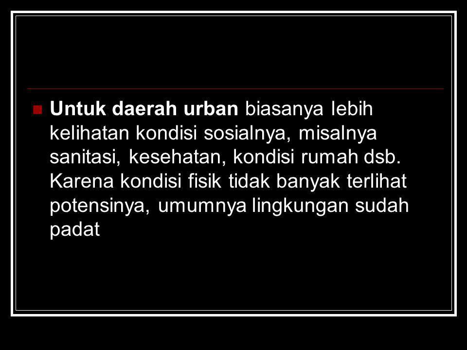 Untuk daerah urban biasanya lebih kelihatan kondisi sosialnya, misalnya sanitasi, kesehatan, kondisi rumah dsb. Karena kondisi fisik tidak banyak terl