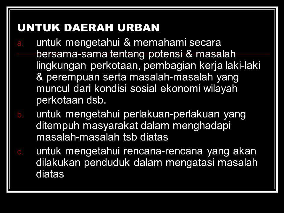 UNTUK DAERAH URBAN a. untuk mengetahui & memahami secara bersama-sama tentang potensi & masalah lingkungan perkotaan, pembagian kerja laki-laki & pere