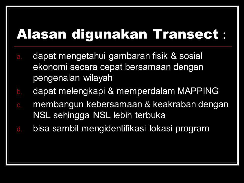 Alasan digunakan Transect : a. dapat mengetahui gambaran fisik & sosial ekonomi secara cepat bersamaan dengan pengenalan wilayah b. dapat melengkapi &