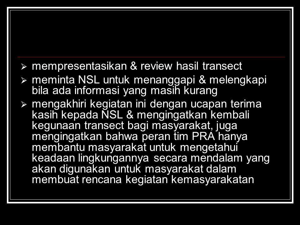  mempresentasikan & review hasil transect  meminta NSL untuk menanggapi & melengkapi bila ada informasi yang masih kurang  mengakhiri kegiatan ini
