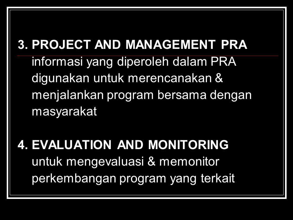 3. PROJECT AND MANAGEMENT PRA informasi yang diperoleh dalam PRA digunakan untuk merencanakan & menjalankan program bersama dengan masyarakat 4. EVALU