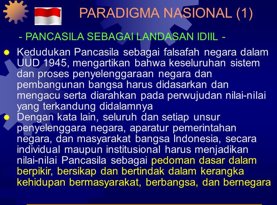 PARADIGMA NASIONAL (1)  Kedudukan Pancasila sebagai falsafah negara dalam UUD 1945, mengartikan bahwa keseluruhan sistem dan proses penyelenggaraan negara dan pembangunan bangsa harus didasarkan dan mengacu serta diarahkan pada perwujudan nilai-nilai yang terkandung didalamnya  Dengan kata lain, seluruh dan setiap unsur penyelenggara negara, aparatur pemerintahan negara, dan masyarakat bangsa Indonesia, secara individual maupun institusional harus menjadikan nilai-nilai Pancasila sebagai pedoman dasar dalam berpikir, bersikap dan bertindak dalam kerangka kehidupan bermasyarakat, berbangsa, dan bernegara - PANCASILA SEBAGAI LANDASAN IDIIL -