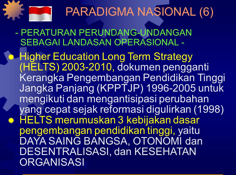  Higher Education Long Term Strategy (HELTS) 2003-2010, dokumen pengganti Kerangka Pengembangan Pendidikan Tinggi Jangka Panjang (KPPTJP) 1996-2005 untuk mengikuti dan mengantisipasi perubahan yang cepat sejak reformasi digulirkan (1998)  HELTS merumuskan 3 kebijakan dasar pengembangan pendidikan tinggi, yaitu DAYA SAING BANGSA, OTONOMI dan DESENTRALISASI, dan KESEHATAN ORGANISASI PARADIGMA NASIONAL (6) - PERATURAN PERUNDANG-UNDANGAN SEBAGAI LANDASAN OPERASIONAL -