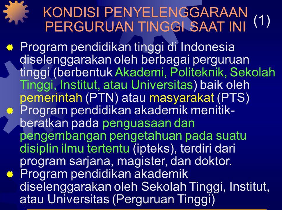 KONDISI PENYELENGGARAAN PERGURUAN TINGGI SAAT INI  Program pendidikan tinggi di Indonesia diselenggarakan oleh berbagai perguruan tinggi (berbentuk Akademi, Politeknik, Sekolah Tinggi, Institut, atau Universitas) baik oleh pemerintah (PTN) atau masyarakat (PTS)  Program pendidikan akademik menitik- beratkan pada penguasaan dan pengembangan pengetahuan pada suatu disiplin ilmu tertentu (ipteks), terdiri dari program sarjana, magister, dan doktor.