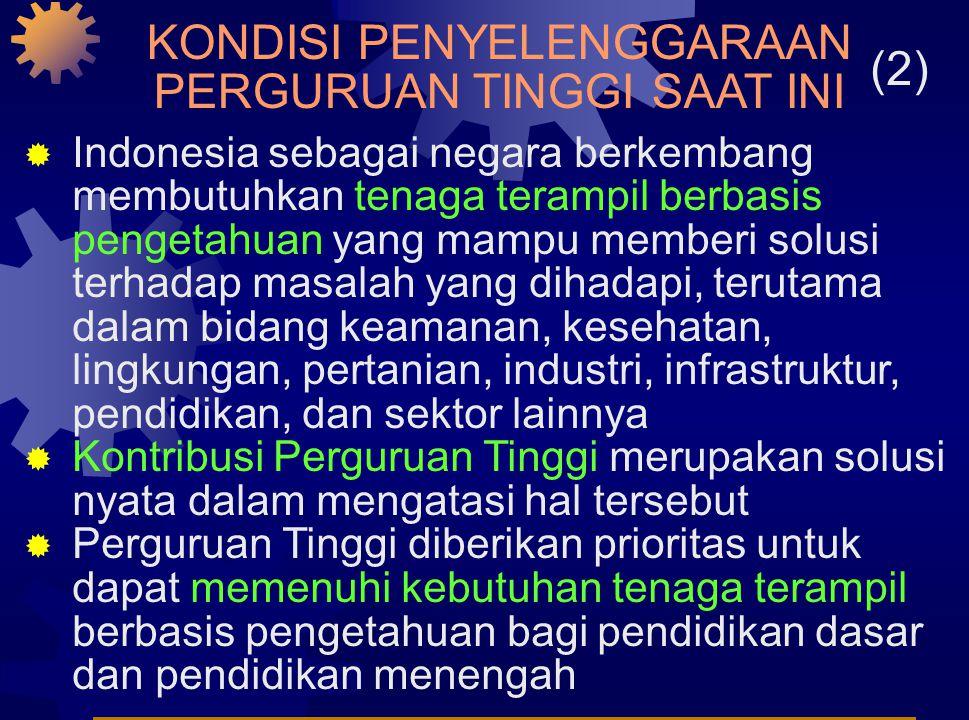 KONDISI PENYELENGGARAAN PERGURUAN TINGGI SAAT INI (2)  Indonesia sebagai negara berkembang membutuhkan tenaga terampil berbasis pengetahuan yang mampu memberi solusi terhadap masalah yang dihadapi, terutama dalam bidang keamanan, kesehatan, lingkungan, pertanian, industri, infrastruktur, pendidikan, dan sektor lainnya  Kontribusi Perguruan Tinggi merupakan solusi nyata dalam mengatasi hal tersebut  Perguruan Tinggi diberikan prioritas untuk dapat memenuhi kebutuhan tenaga terampil berbasis pengetahuan bagi pendidikan dasar dan pendidikan menengah