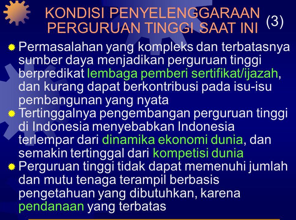 KONDISI PENYELENGGARAAN PERGURUAN TINGGI SAAT INI (3)  Permasalahan yang kompleks dan terbatasnya sumber daya menjadikan perguruan tinggi berpredikat lembaga pemberi sertifikat/ijazah, dan kurang dapat berkontribusi pada isu-isu pembangunan yang nyata  Tertinggalnya pengembangan perguruan tinggi di Indonesia menyebabkan Indonesia terlempar dari dinamika ekonomi dunia, dan semakin tertinggal dari kompetisi dunia  Perguruan tinggi tidak dapat memenuhi jumlah dan mutu tenaga terampil berbasis pengetahuan yang dibutuhkan, karena pendanaan yang terbatas