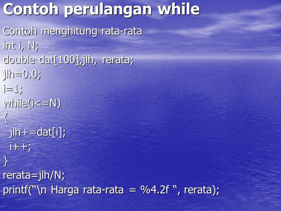Contoh perulangan while Contoh menghitung rata-rata int i, N; double dat[100],jlh, rerata; jlh=0.0;i=1;while(i<=N){ jlh+=dat[i]; jlh+=dat[i]; i++; i++;}rerata=jlh/N; printf( \n Harga rata-rata = %4.2f , rerata);