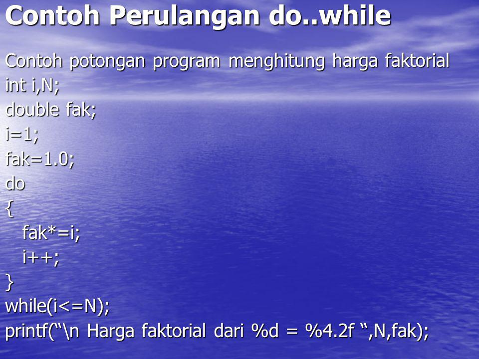 Contoh Perulangan do..while Contoh potongan program menghitung harga faktorial int i,N; double fak; i=1;fak=1.0;do{ fak*=i; fak*=i; i++; i++;}while(i<