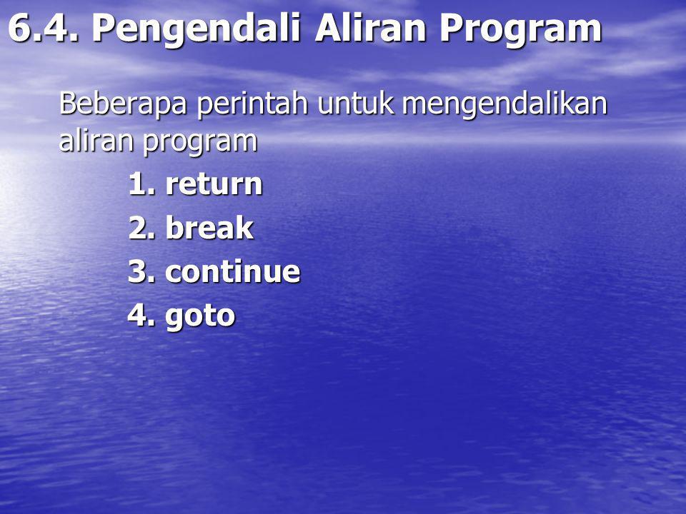 6.4.Pengendali Aliran Program Beberapa perintah untuk mengendalikan aliran program 1.