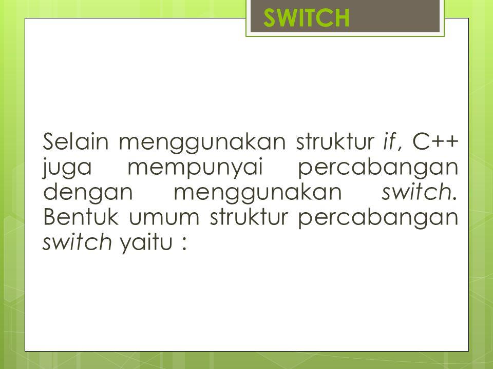 SWITCH Selain menggunakan struktur if, C++ juga mempunyai percabangan dengan menggunakan switch. Bentuk umum struktur percabangan switch yaitu :