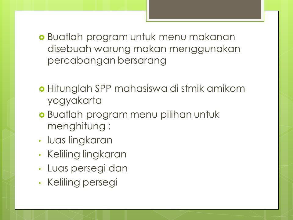  Buatlah program untuk menu makanan disebuah warung makan menggunakan percabangan bersarang  Hitunglah SPP mahasiswa di stmik amikom yogyakarta  Bu