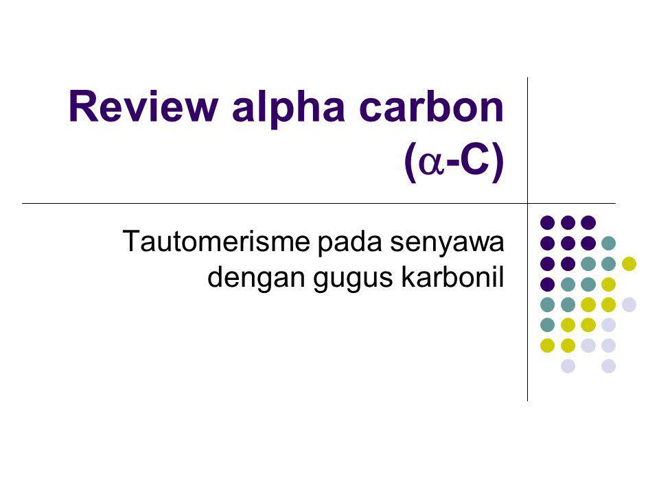 Posisi  dan   -hidrogen adalah atom H pada atom C yang bersebelahan dengan dengan gugus karbonil  -hidrogen lebih asam daripada  -hidrogen Hal ini terjadi akibat stabilisasi resonansi pada senyawa karbonil