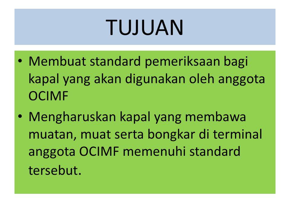 TUJUAN Membuat standard pemeriksaan bagi kapal yang akan digunakan oleh anggota OCIMF Mengharuskan kapal yang membawa muatan, muat serta bongkar di terminal anggota OCIMF memenuhi standard tersebut.