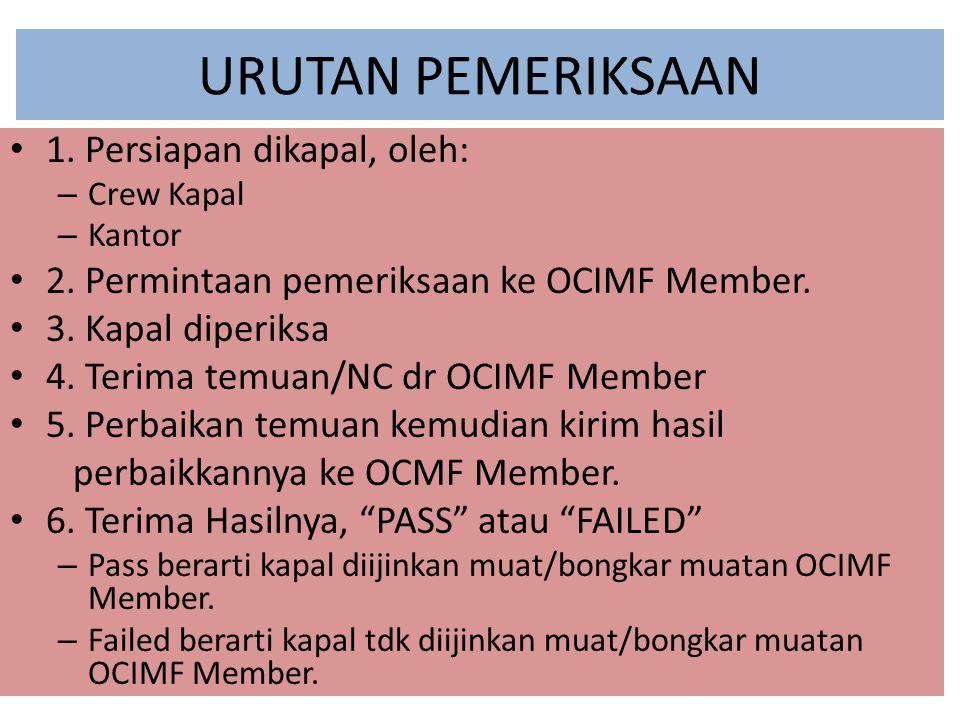 URUTAN PEMERIKSAAN 1. Persiapan dikapal, oleh: – Crew Kapal – Kantor 2. Permintaan pemeriksaan ke OCIMF Member. 3. Kapal diperiksa 4. Terima temuan/NC