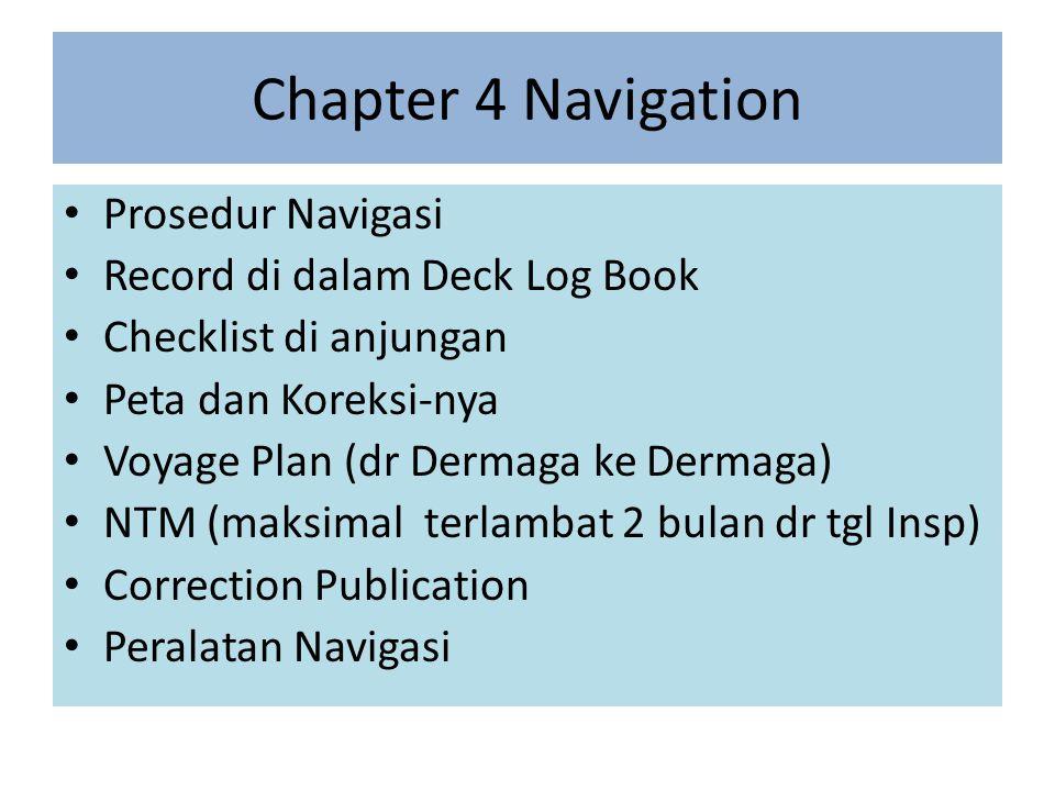 Chapter 4 Navigation Prosedur Navigasi Record di dalam Deck Log Book Checklist di anjungan Peta dan Koreksi-nya Voyage Plan (dr Dermaga ke Dermaga) NTM (maksimal terlambat 2 bulan dr tgl Insp) Correction Publication Peralatan Navigasi