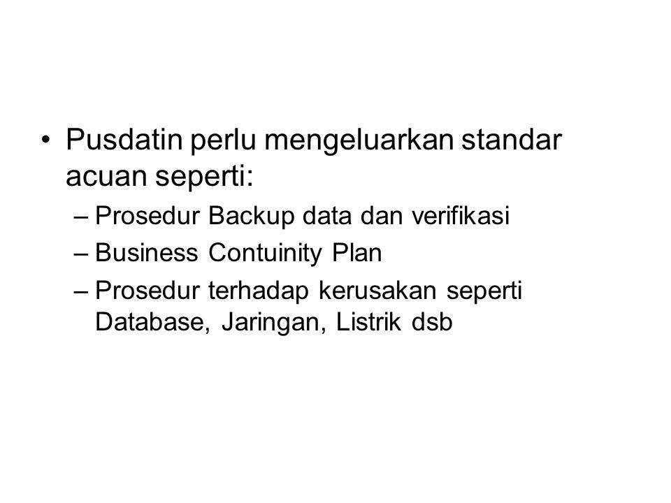 Pusdatin perlu mengeluarkan standar acuan seperti: –Prosedur Backup data dan verifikasi –Business Contuinity Plan –Prosedur terhadap kerusakan seperti Database, Jaringan, Listrik dsb
