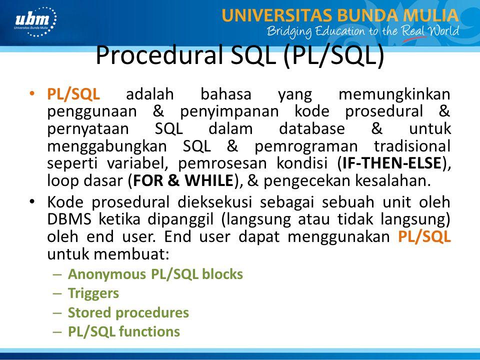 Procedural SQL (PL/SQL) PL/SQL adalah bahasa yang memungkinkan penggunaan & penyimpanan kode prosedural & pernyataan SQL dalam database & untuk menggabungkan SQL & pemrograman tradisional seperti variabel, pemrosesan kondisi (IF-THEN-ELSE), loop dasar (FOR & WHILE), & pengecekan kesalahan.