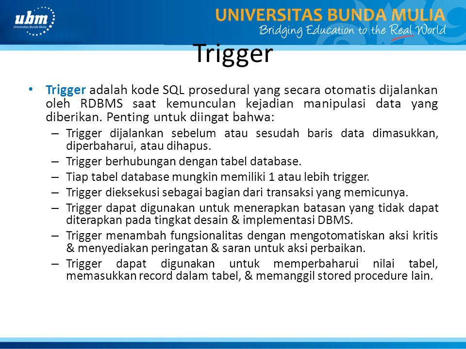 Trigger Trigger adalah kode SQL prosedural yang secara otomatis dijalankan oleh RDBMS saat kemunculan kejadian manipulasi data yang diberikan.