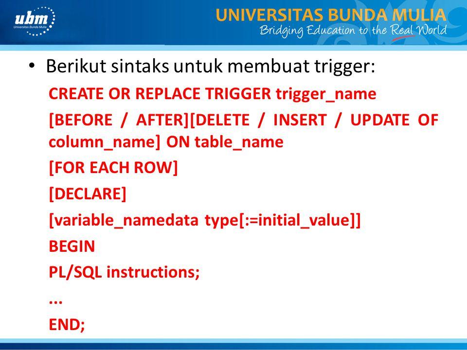 Berikut sintaks untuk membuat trigger: CREATE OR REPLACE TRIGGER trigger_name [BEFORE / AFTER][DELETE / INSERT / UPDATE OF column_name] ON table_name [FOR EACH ROW] [DECLARE] [variable_namedata type[:=initial_value]] BEGIN PL/SQL instructions;...