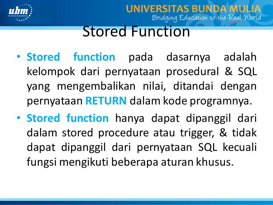 Stored Function Stored function pada dasarnya adalah kelompok dari pernyataan prosedural & SQL yang mengembalikan nilai, ditandai dengan pernyataan RETURN dalam kode programnya.