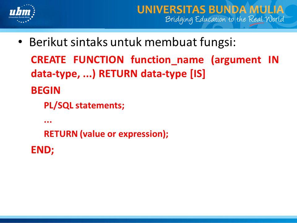 Berikut sintaks untuk membuat fungsi: CREATE FUNCTION function_name (argument IN data-type,...) RETURN data-type [IS] BEGIN PL/SQL statements;...